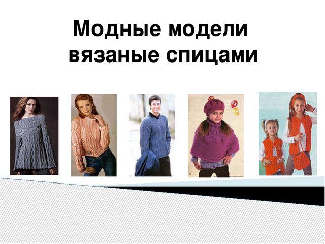 Модные модели вязаные спицами