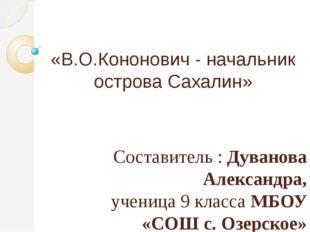 «В.О.Кононович - начальник острова Сахалин» Составитель : Дуванова Александра