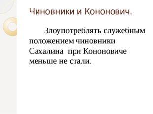 Чиновники и Кононович. Злоупотреблять служебным положением чиновники Сахали
