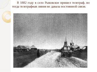 В 1882 году в село Рыковское пришел телеграф, но тогда телеграфная линия не