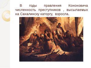 В годы правления Кононовича численность преступников , высылаемых на Сахалин