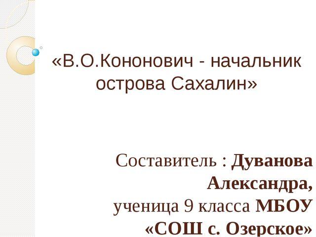 «В.О.Кононович - начальник острова Сахалин» Составитель : Дуванова Александра...
