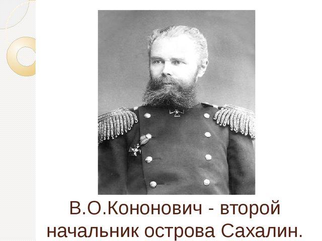 В.О.Кононович - второй начальник острова Сахалин.
