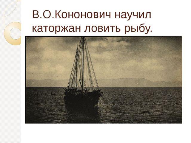 В.О.Кононович научил каторжан ловить рыбу.
