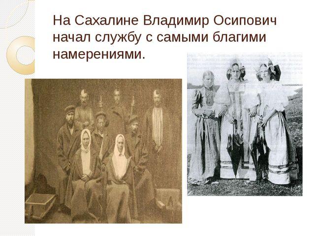 На Сахалине Владимир Осипович начал службу с самыми благими намерениями.