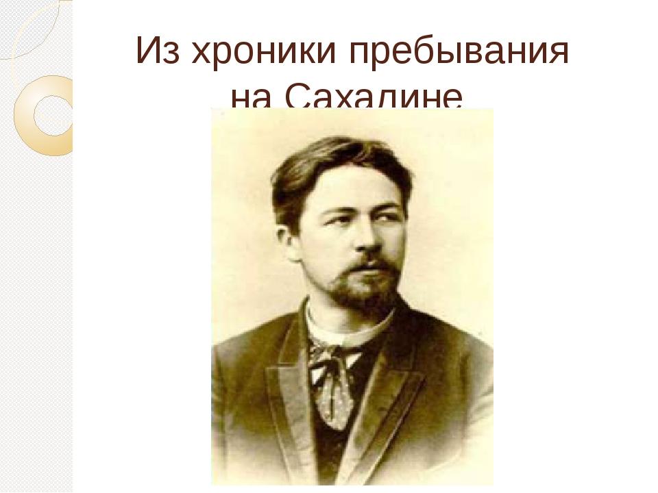 Из хроники пребывания на Сахалине А.П.Чехова…