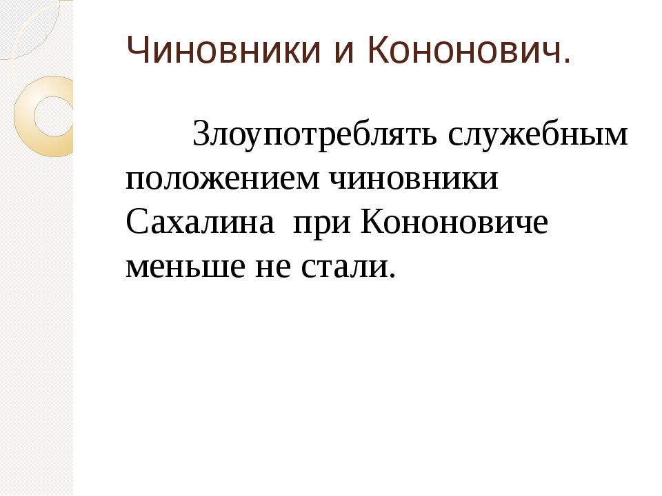 Чиновники и Кононович. Злоупотреблять служебным положением чиновники Сахали...