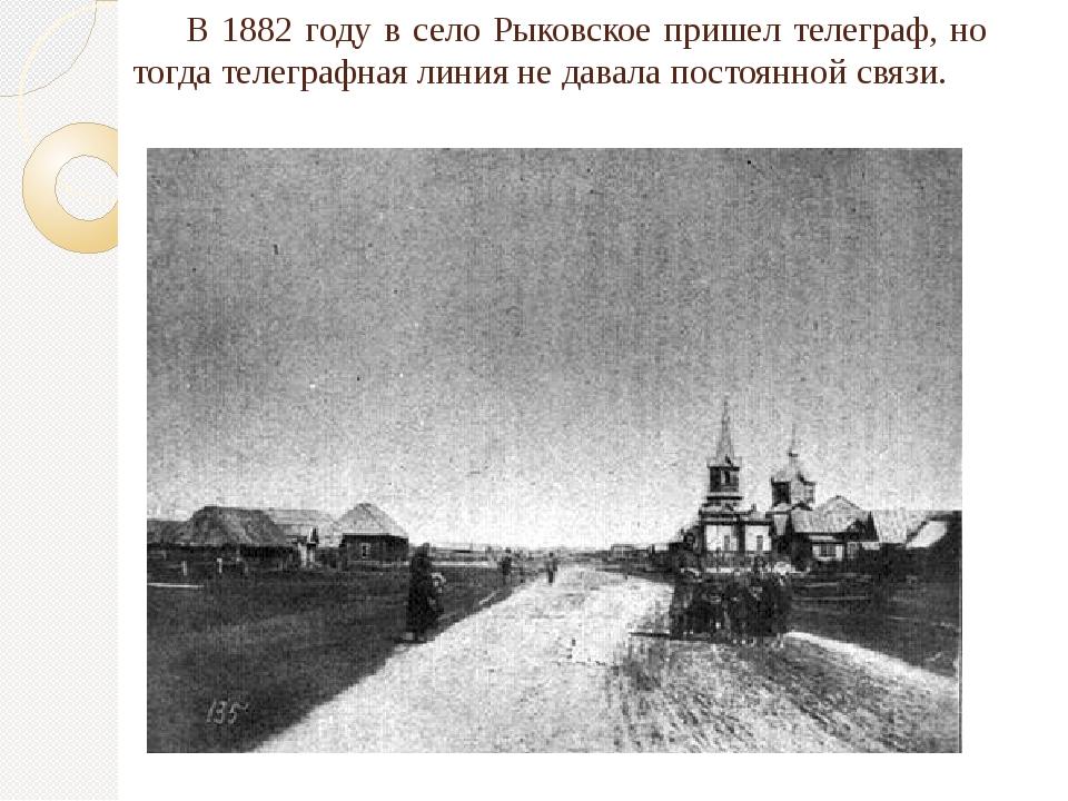 В 1882 году в село Рыковское пришел телеграф, но тогда телеграфная линия не...
