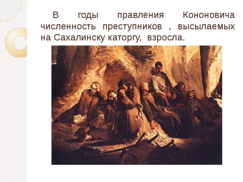 В годы правления Кононовича численность преступников , высылаемых на Сахалин...