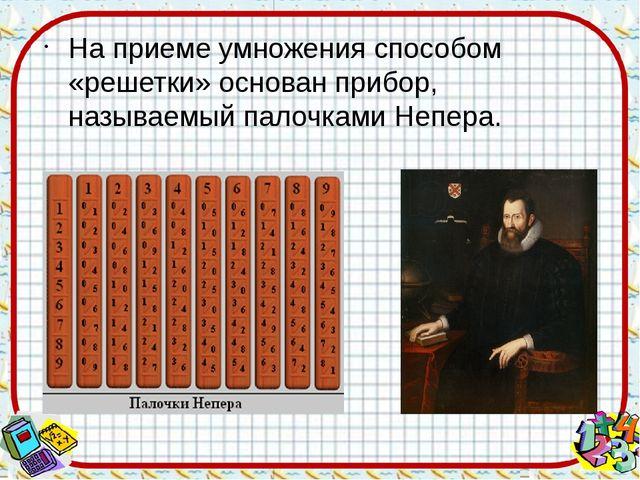 На приеме умножения способом «решетки» основан прибор, называемый палочками Н...