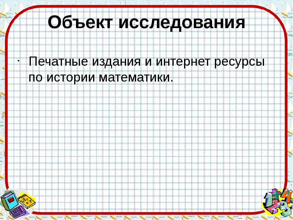 Объект исследования Печатные издания и интернет ресурсы по истории математики.