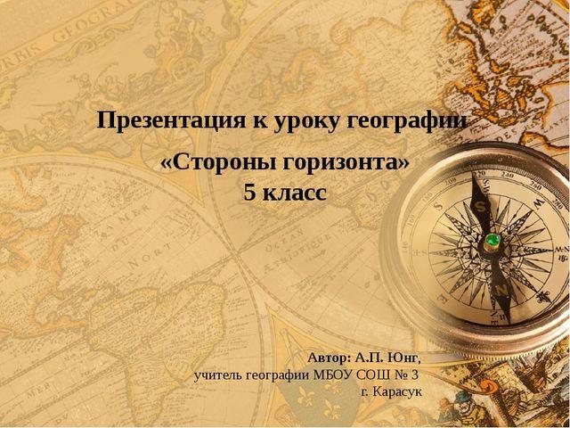 Презентация к уроку географии «Стороны горизонта» 5 класс Автор: А.П. Юнг, у...