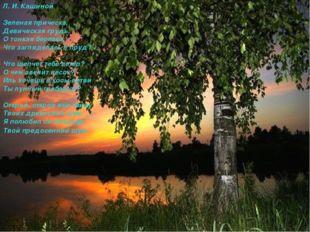 Л. И. Кашиной Зеленая прическа, Девическая грудь, О тонкая березка, Что загля
