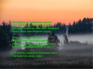 Не видать за туманною далью, Что там будет со мной впереди, Что там... счасть