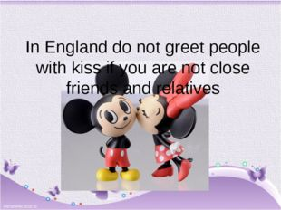 In England do not greet people with kiss if you are not close friends and rel