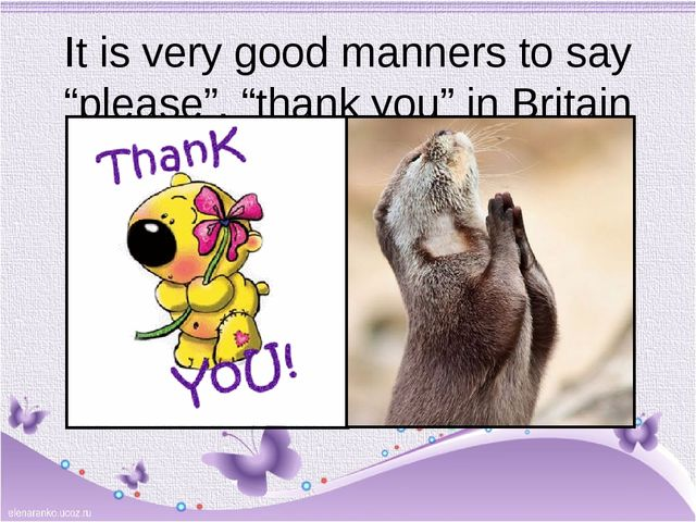 "It is very good manners to say ""please"", ""thank you"" in Britain"