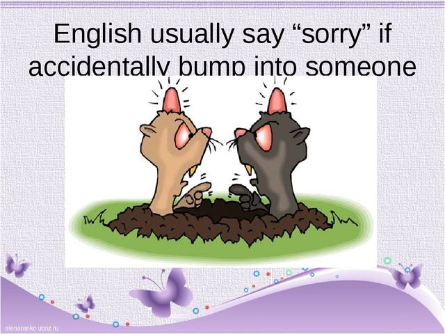 "English usually say ""sorry"" if accidentally bump into someone"