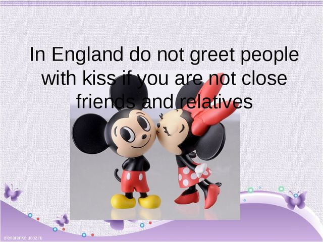 In England do not greet people with kiss if you are not close friends and rel...