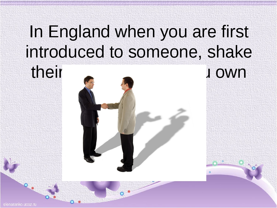 In England when you are first introduced to someone, shake their right hand w...