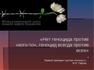 «Нет геноцида против «кого-то», геноцид всегда против всех» . Первый президе
