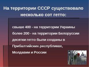 На территории СССР существовало несколько сот гетто:  свыше 400 - на терри