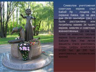 Символом уничтожения советских евреев стал Бабий Яр - лощина на окраине Киева