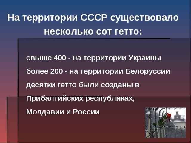 На территории СССР существовало несколько сот гетто:  свыше 400 - на терри...