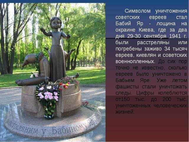 Символом уничтожения советских евреев стал Бабий Яр - лощина на окраине Киева...