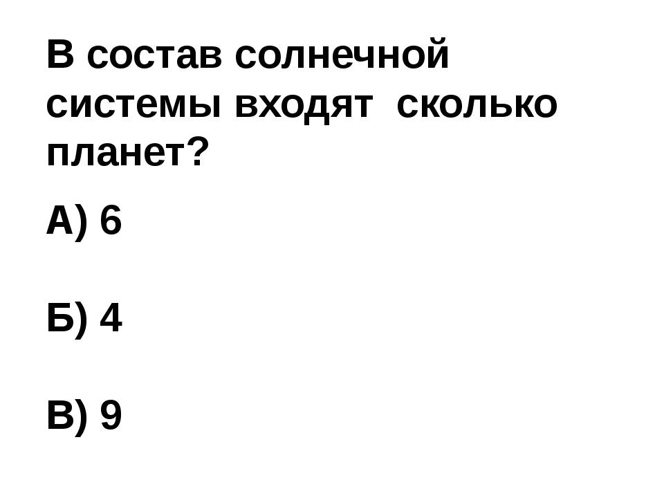 В состав солнечной системы входят сколько планет? А) 6 Б) 4 В) 9