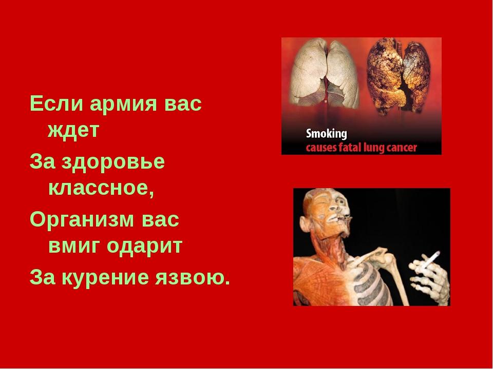 Если армия вас ждет За здоровье классное, Организм вас вмиг одарит За курение...