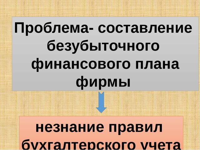 Проблема- составление безубыточного финансового плана фирмы незнание правил б...