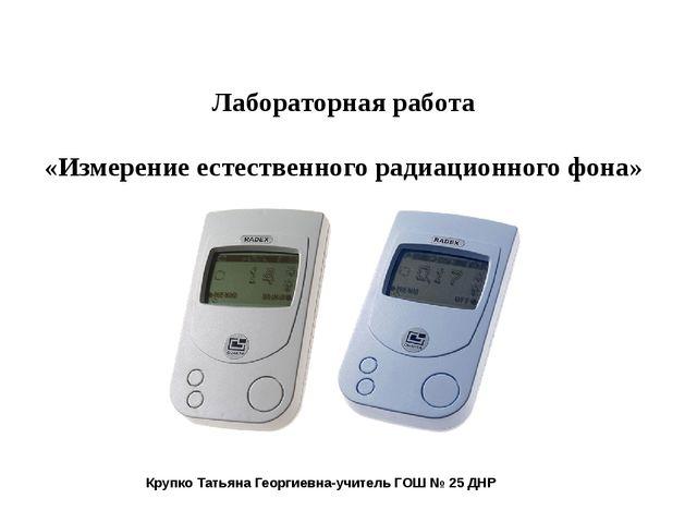 Лабораторная работа «Измерение естественного радиационного фона» Крупко Татья...
