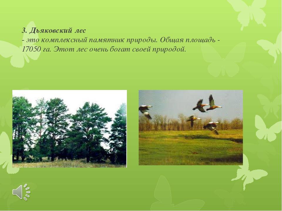 3. Дьяковский лес - это комплексный памятник природы. Общая площадь - 17050 г...