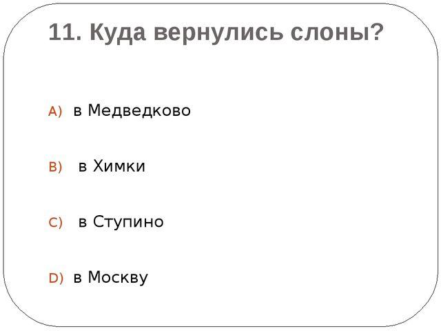 11. Куда вернулись слоны? в Медведково в Химки в Ступино в Москву