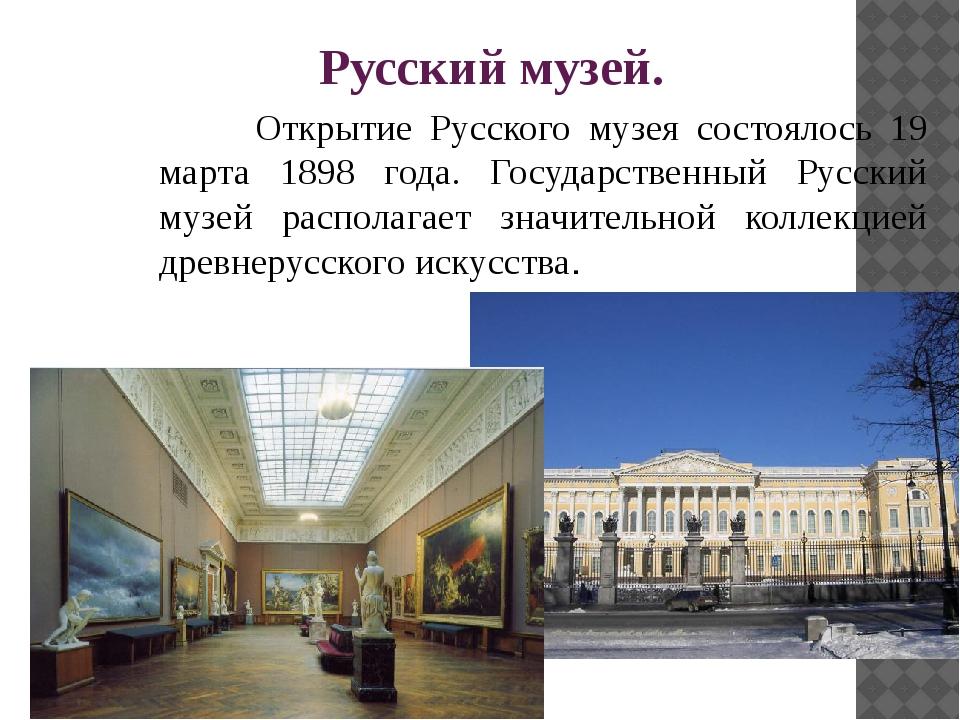 Русский музей. Открытие Русского музея состоялось 19 марта 1898 года. Госуд...