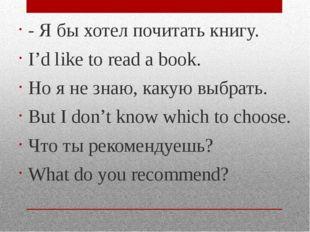 - Я бы хотел почитать книгу. I'd like to read a book. Но я не знаю, какую выб