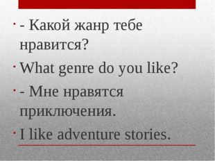 - Какой жанр тебе нравится? What genre do you like? - Мне нравятся приключени