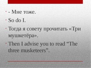- Мне тоже. So do I. Тогда я совету прочитать «Три мушкетёра». Then I advise