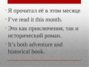 Я прочитал её в этом месяце. I've read it this month. Это как приключения, та