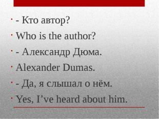 - Кто автор? Who is the author? - Александр Дюма. Alexander Dumas. - Да, я сл