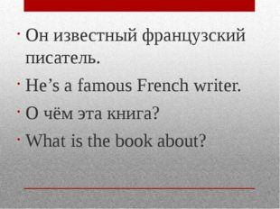 Он известный французский писатель. He's a famous French writer. О чём эта кни