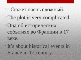 - Сюжет очень сложный. The plot is very complicated. Она об исторических собы