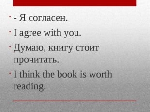 - Я согласен. I agree with you. Думаю, книгу стоит прочитать. I think the boo
