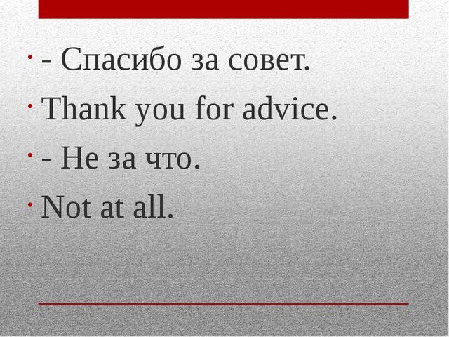 - Спасибо за совет. Thank you for advice. - Не за что. Not at all.