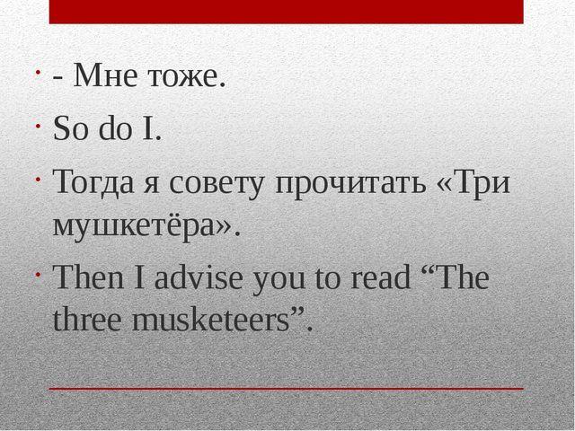 - Мне тоже. So do I. Тогда я совету прочитать «Три мушкетёра». Then I advise...