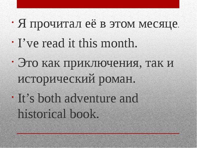 Я прочитал её в этом месяце. I've read it this month. Это как приключения, та...