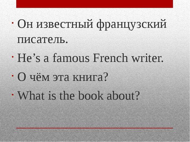 Он известный французский писатель. He's a famous French writer. О чём эта кни...