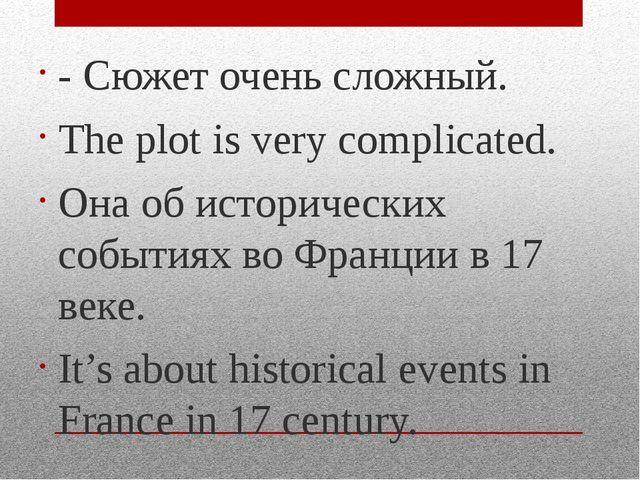 - Сюжет очень сложный. The plot is very complicated. Она об исторических собы...