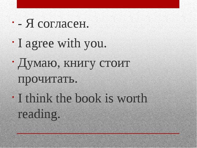 - Я согласен. I agree with you. Думаю, книгу стоит прочитать. I think the boo...
