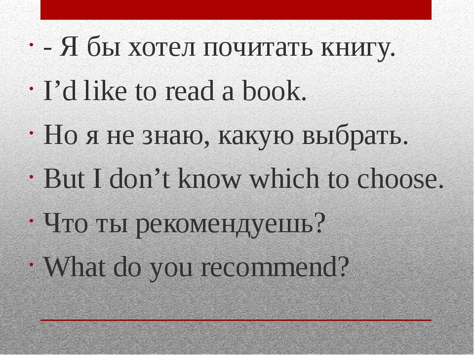 - Я бы хотел почитать книгу. I'd like to read a book. Но я не знаю, какую выб...